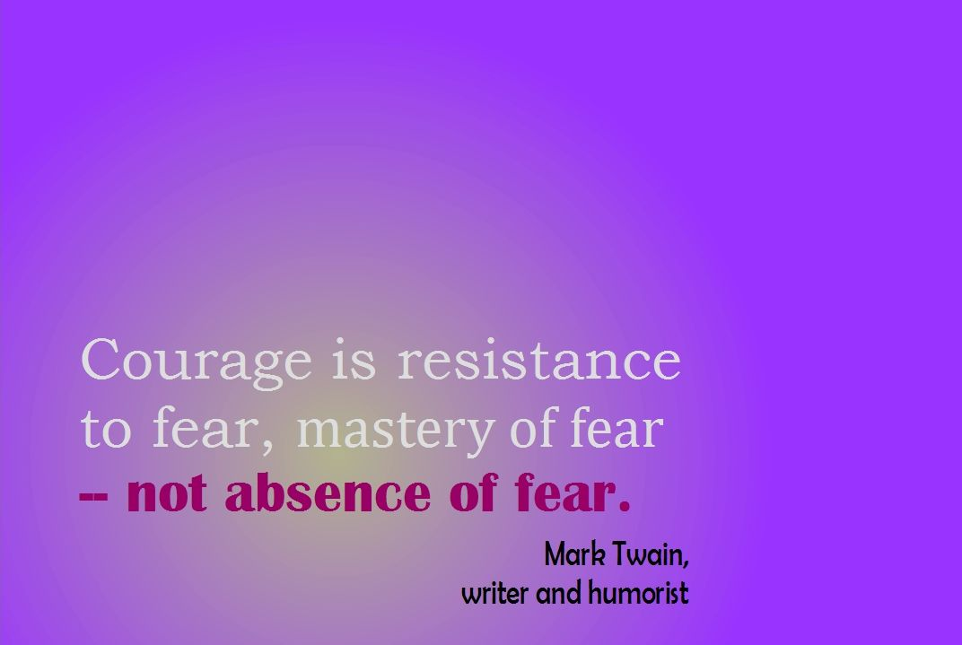 Courage is resistance to fear not absence